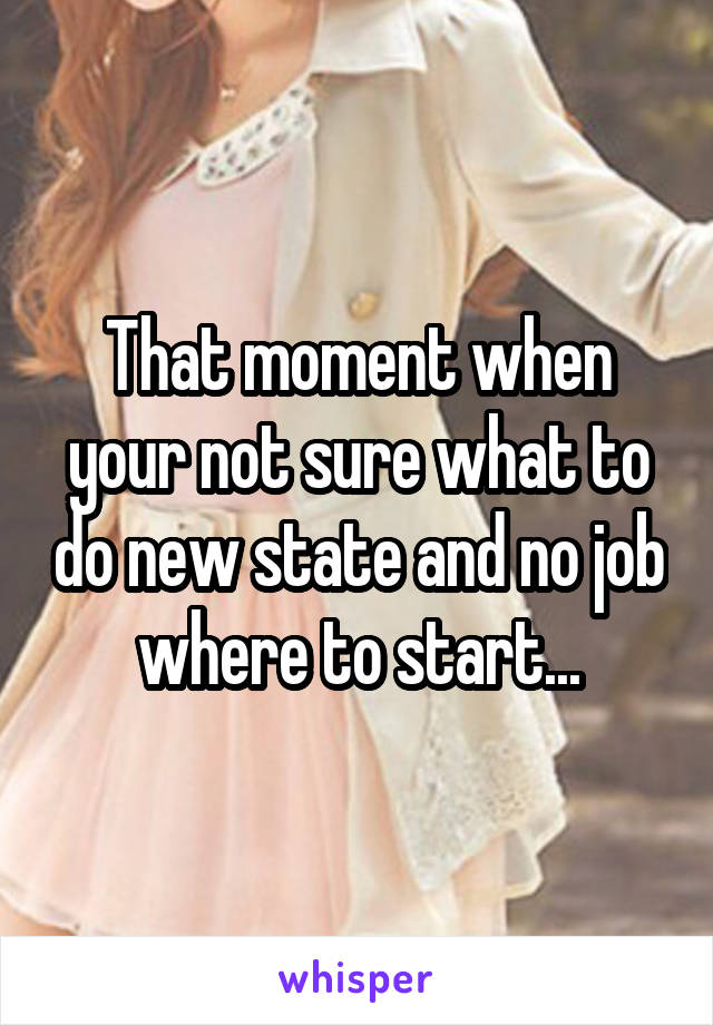 That moment when your not sure what to do new state and no job where to start...