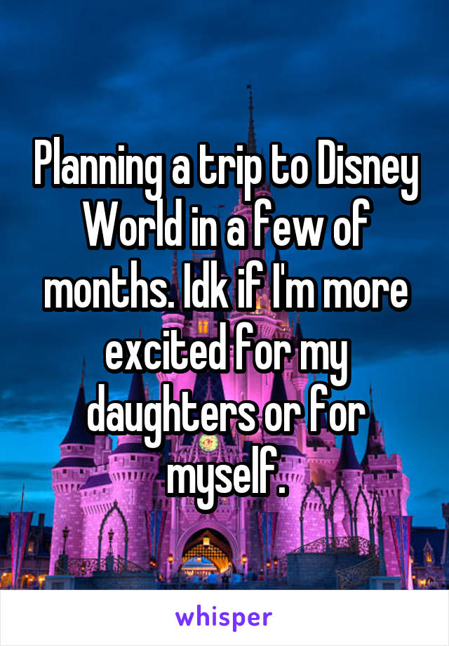Planning a trip to Disney World in a few of months. Idk if I'm more excited for my daughters or for myself.