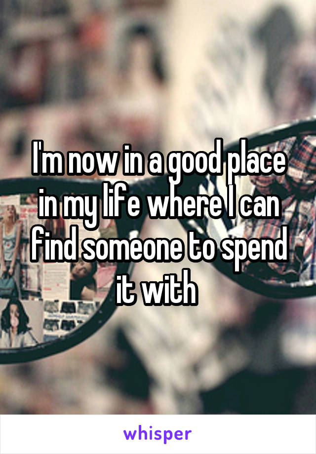 I'm now in a good place in my life where I can find someone to spend it with