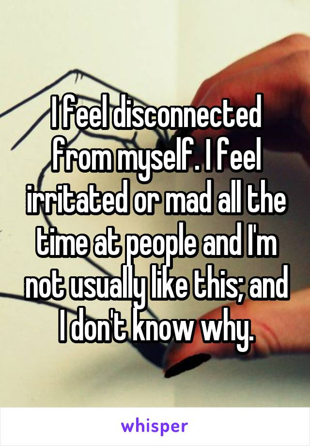 I feel disconnected from myself. I feel irritated or mad all the time at people and I'm not usually like this; and I don't know why.