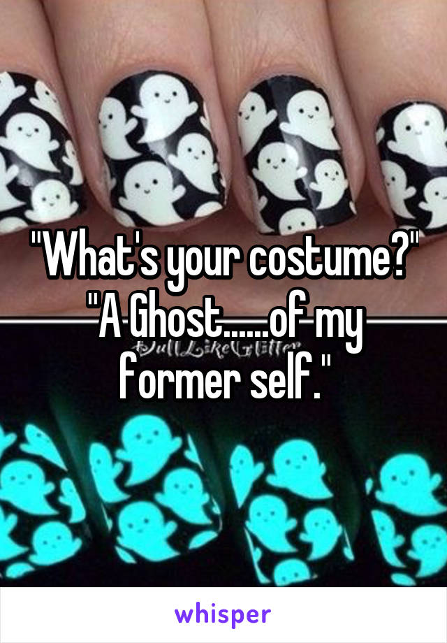 """""""What's your costume?"""" """"A Ghost......of my former self."""""""