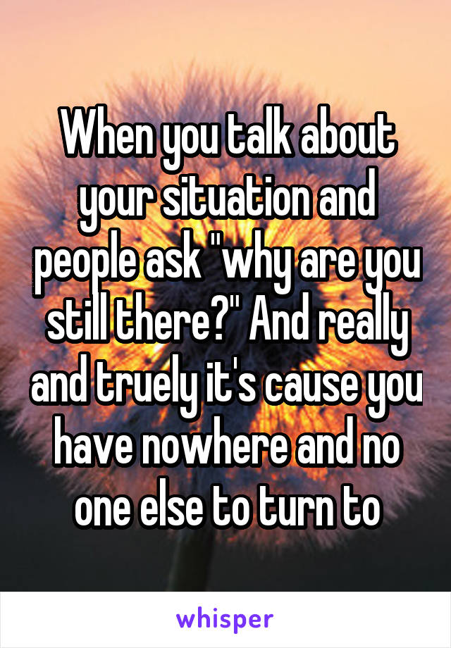 "When you talk about your situation and people ask ""why are you still there?"" And really and truely it's cause you have nowhere and no one else to turn to"