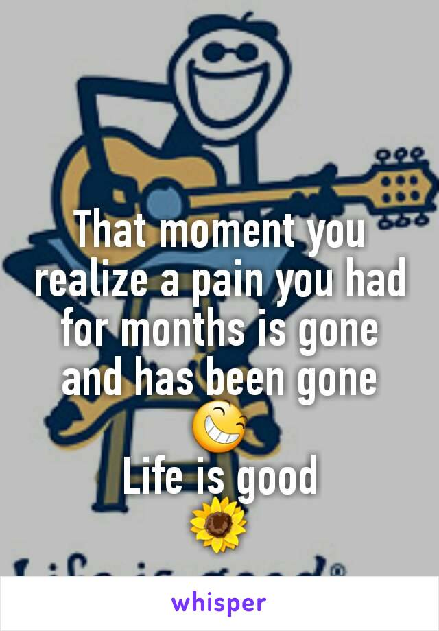 That moment you realize a pain you had for months is gone and has been gone 😆 Life is good 🌻