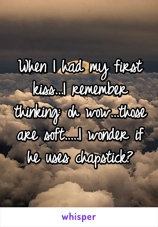 When I had my first kiss...I remember thinking: oh wow...those are soft.....I wonder if he uses chapstick?