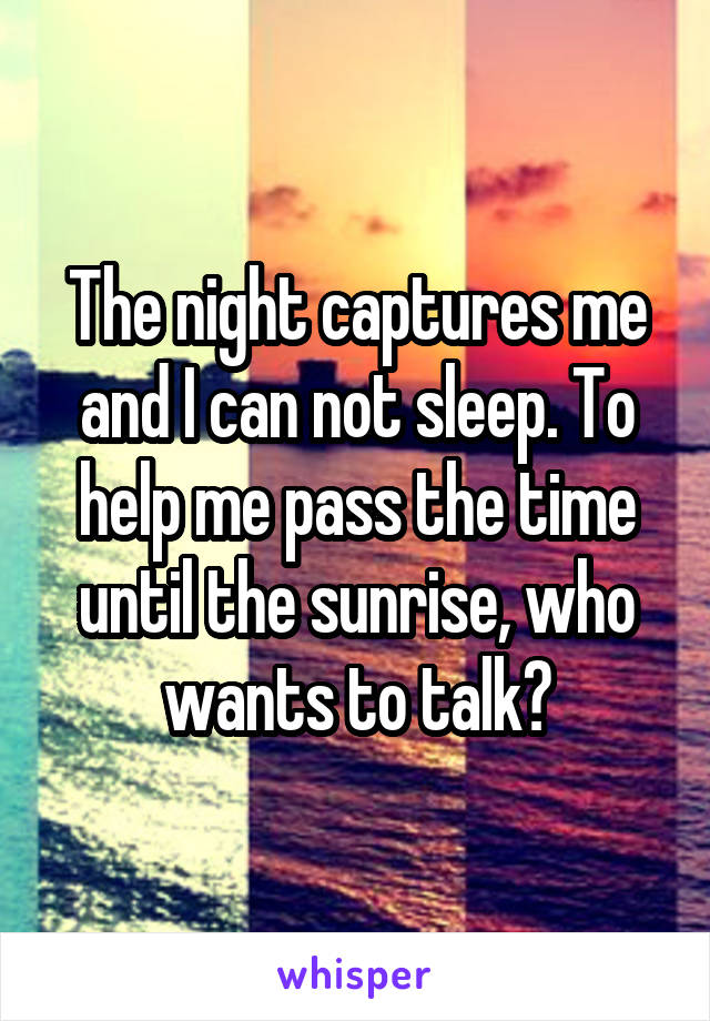 The night captures me and I can not sleep. To help me pass the time until the sunrise, who wants to talk?