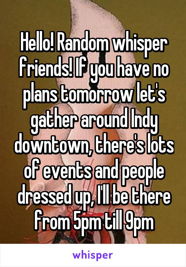 Hello! Random whisper friends! If you have no plans tomorrow let's gather around Indy downtown, there's lots of events and people dressed up, I'll be there from 5pm till 9pm