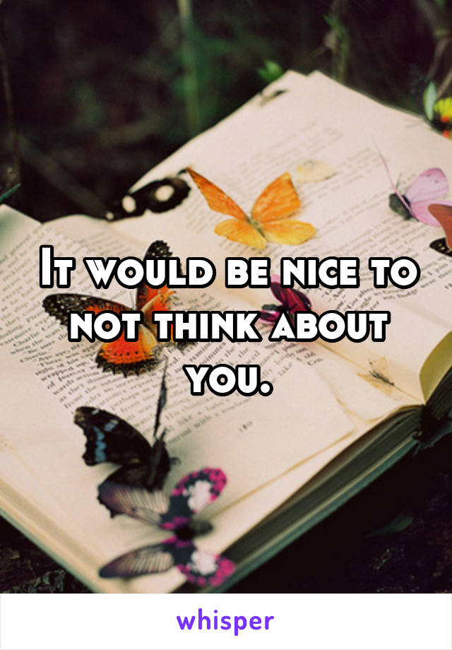 It would be nice to not think about you.