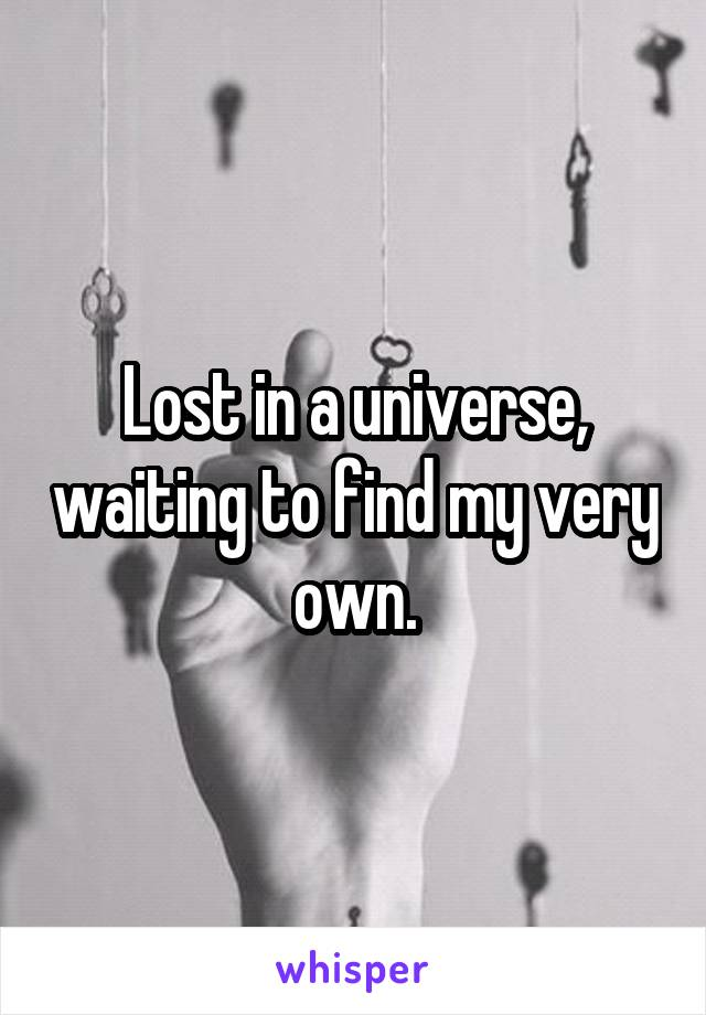 Lost in a universe, waiting to find my very own.