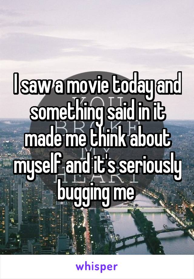 I saw a movie today and something said in it made me think about myself and it's seriously bugging me