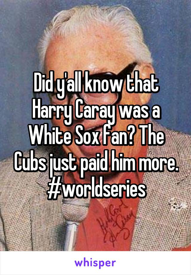 Did y'all know that Harry Caray was a White Sox fan? The Cubs just paid him more. #worldseries