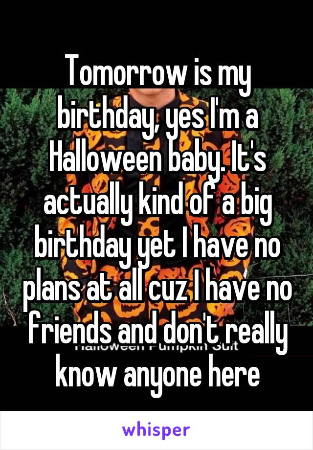 Tomorrow is my birthday, yes I'm a Halloween baby. It's actually kind of a big birthday yet I have no plans at all cuz I have no friends and don't really know anyone here