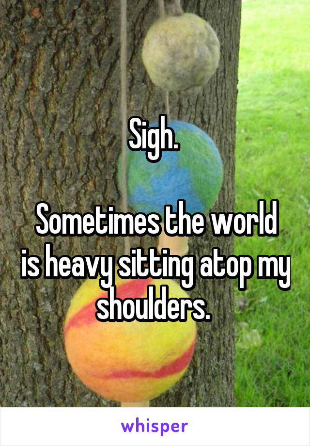 Sigh.   Sometimes the world is heavy sitting atop my shoulders.
