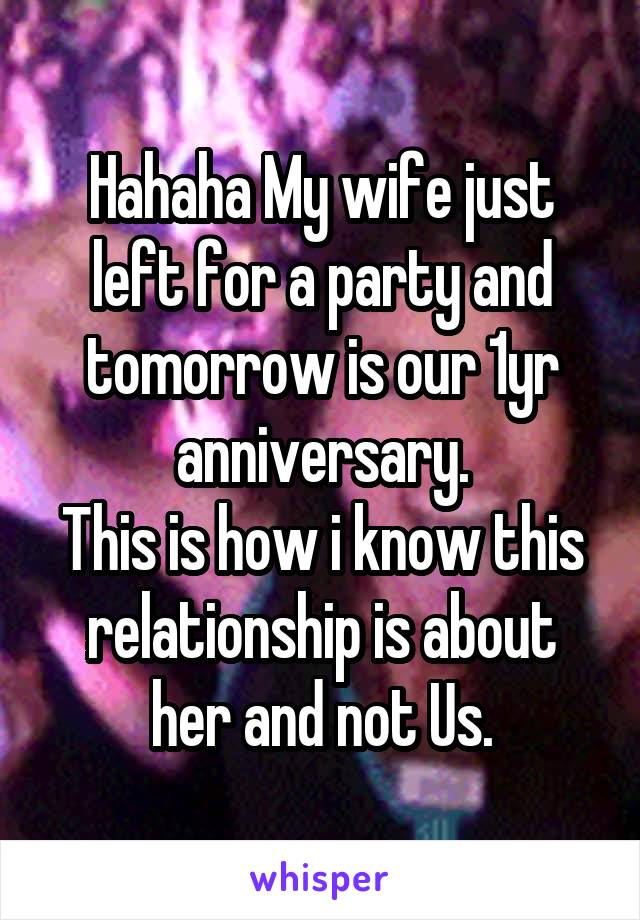 Hahaha My wife just left for a party and tomorrow is our 1yr anniversary. This is how i know this relationship is about her and not Us.