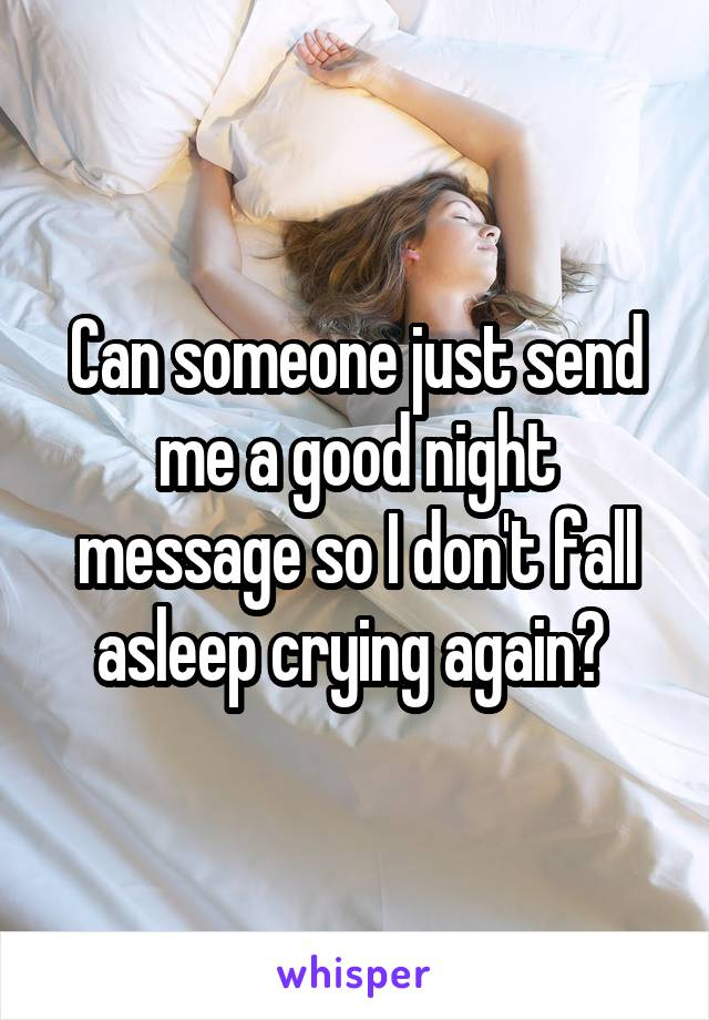 Can someone just send me a good night message so I don't fall asleep crying again?