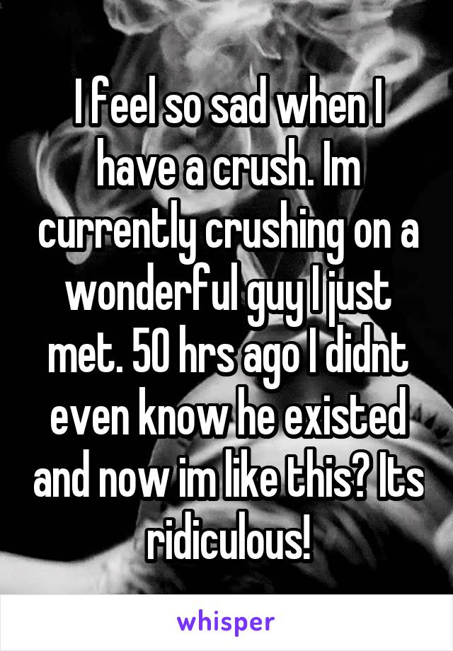 I feel so sad when I have a crush. Im currently crushing on a wonderful guy I just met. 50 hrs ago I didnt even know he existed and now im like this? Its ridiculous!
