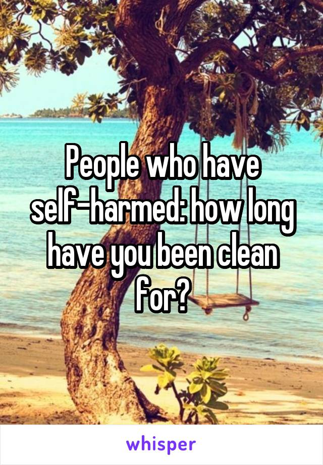People who have self-harmed: how long have you been clean for?