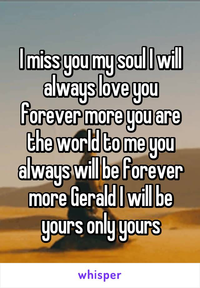 I miss you my soul I will always love you forever more you are the world to me you always will be forever more Gerald I will be yours only yours