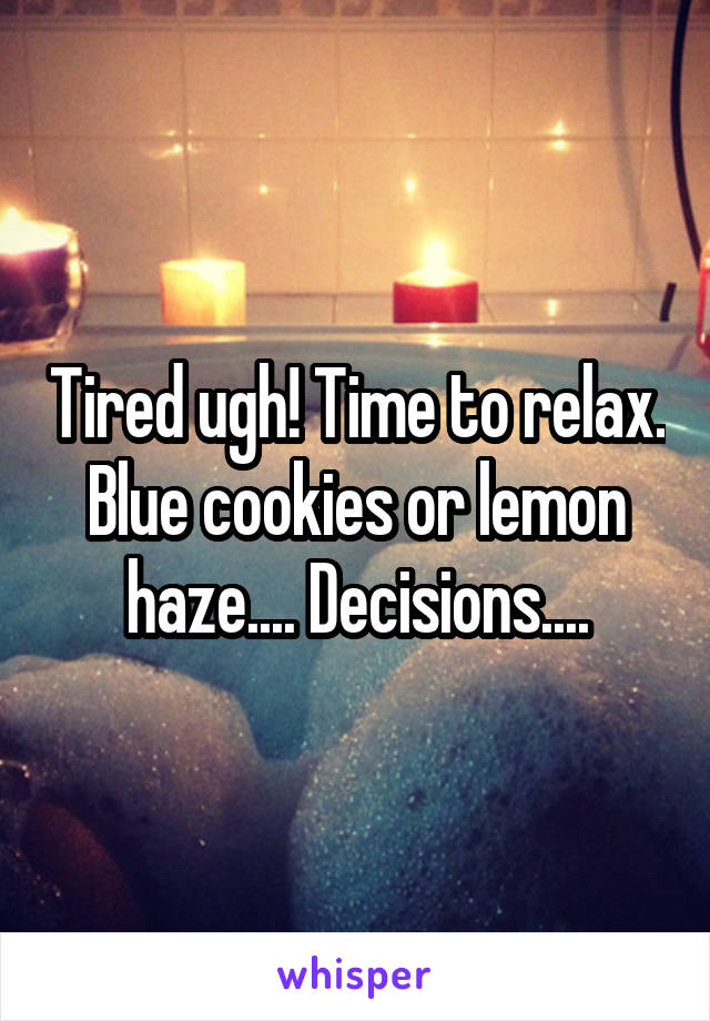 Tired ugh! Time to relax. Blue cookies or lemon haze.... Decisions....