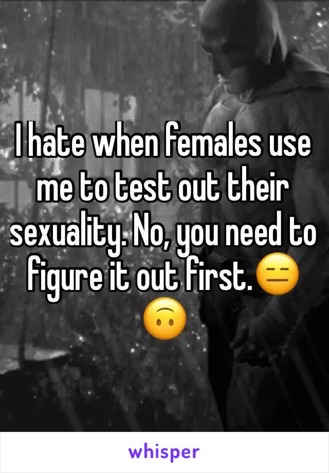 I hate when females use me to test out their sexuality. No, you need to figure it out first.😑🙃