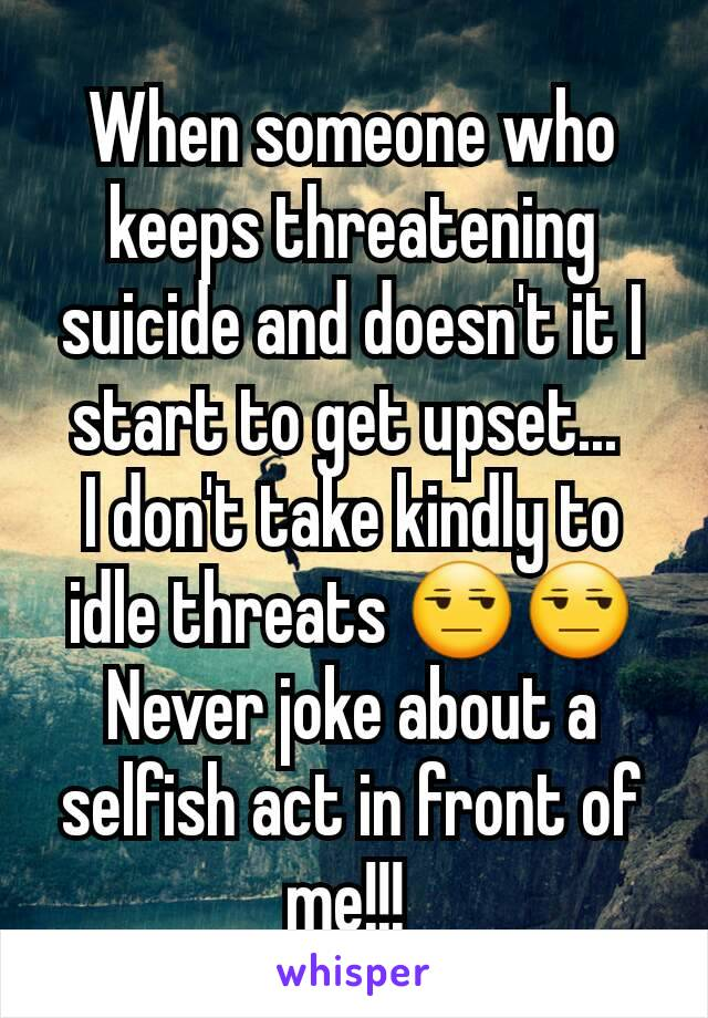 When someone who keeps threatening suicide and doesn't it I start to get upset...  I don't take kindly to idle threats 😒😒 Never joke about a selfish act in front of me!!!