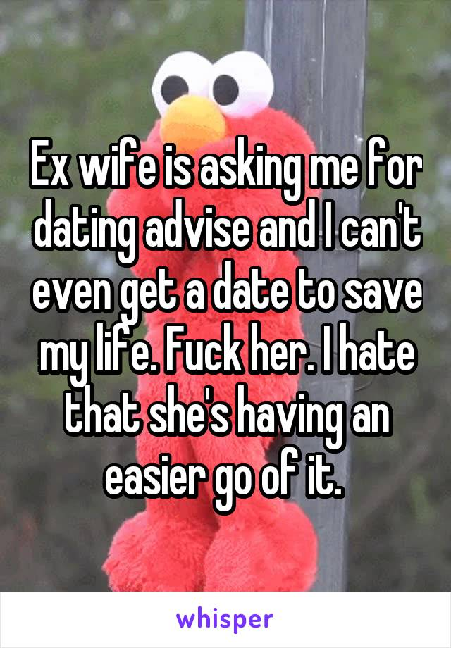 Ex wife is asking me for dating advise and I can't even get a date to save my life. Fuck her. I hate that she's having an easier go of it.