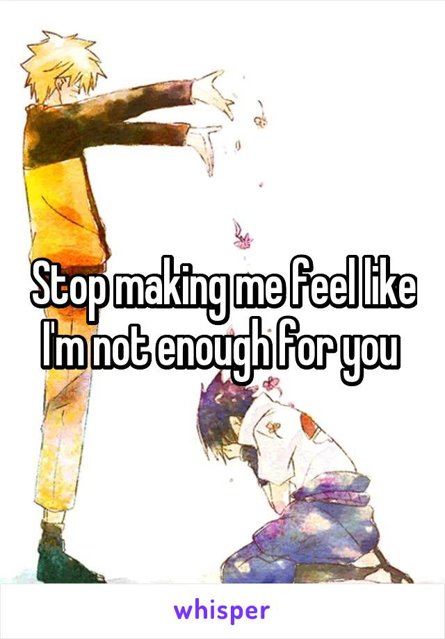 Stop making me feel like I'm not enough for you