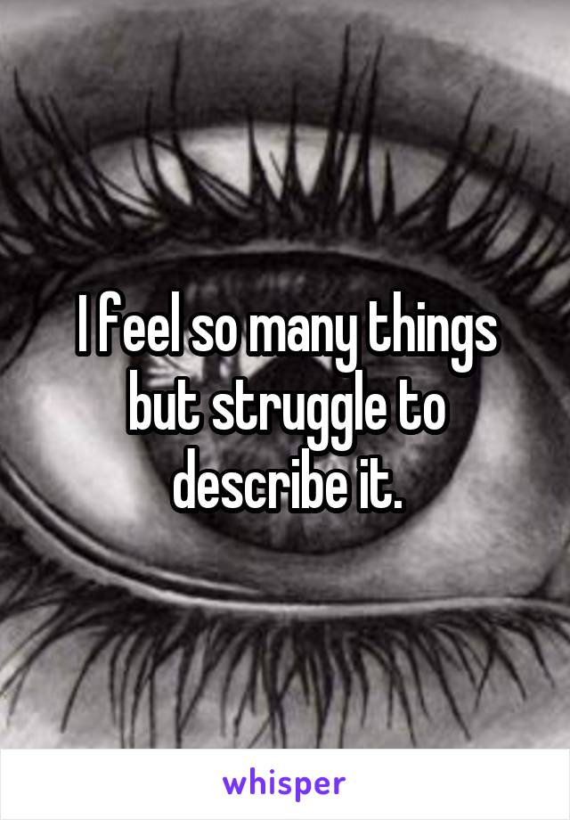 I feel so many things but struggle to describe it.