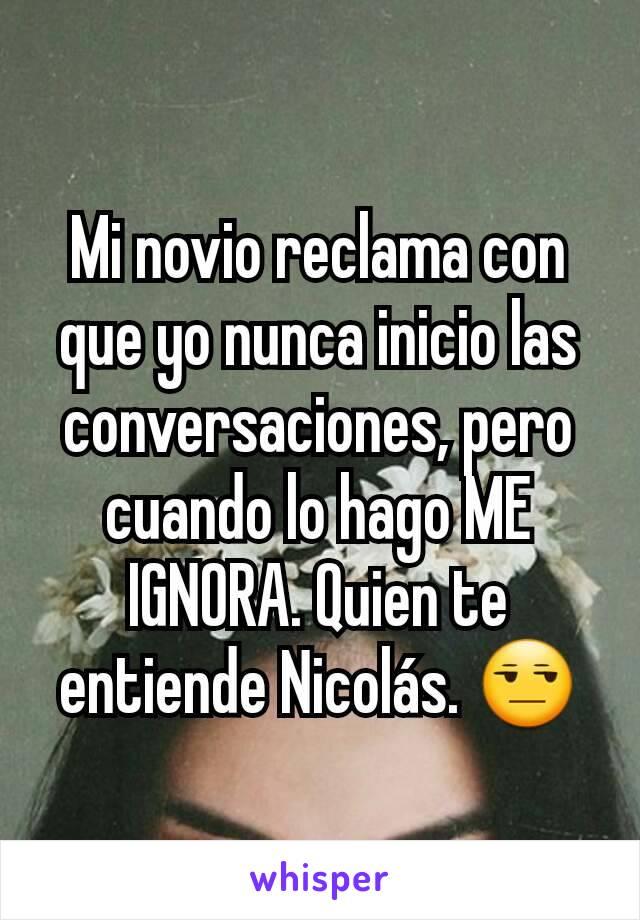 Mi novio reclama con que yo nunca inicio las conversaciones, pero cuando lo hago ME IGNORA. Quien te entiende Nicolás. 😒