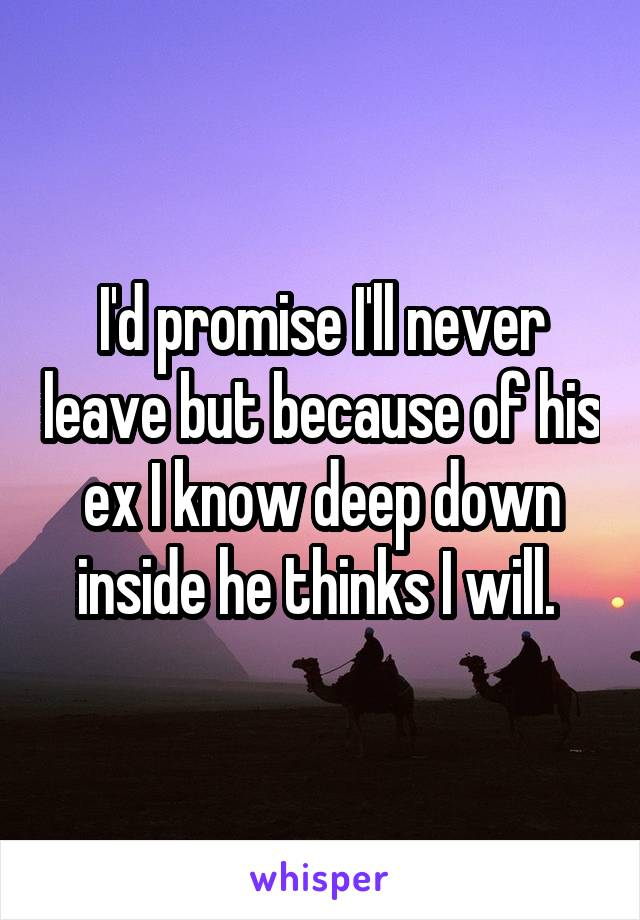 I'd promise I'll never leave but because of his ex I know deep down inside he thinks I will.