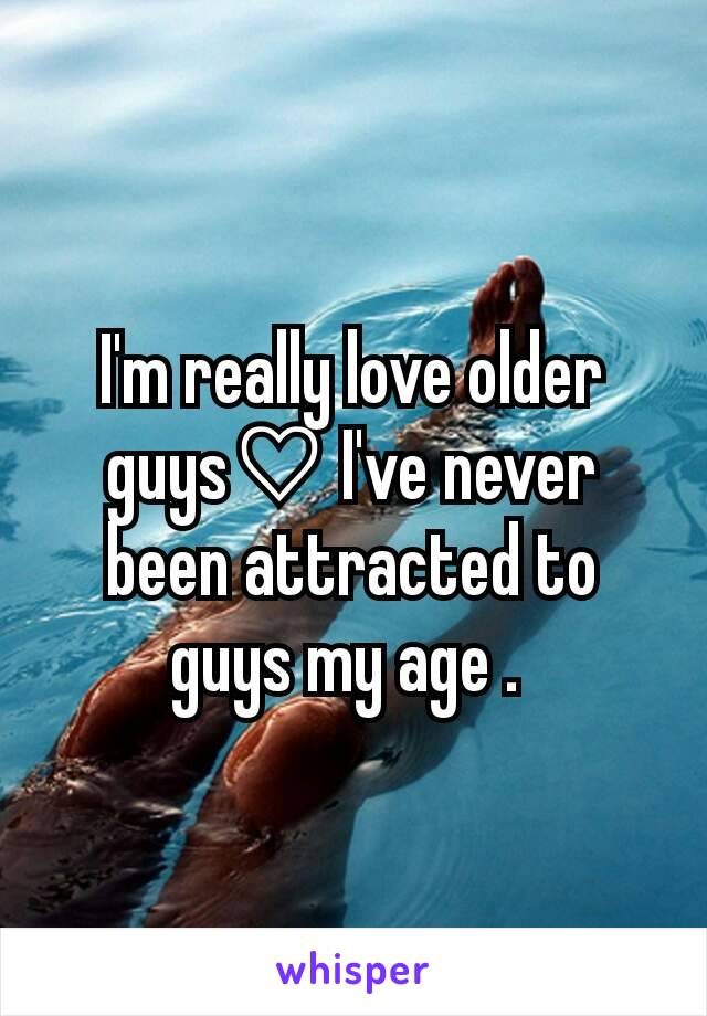 I'm really love older guys♡ I've never been attracted to guys my age .