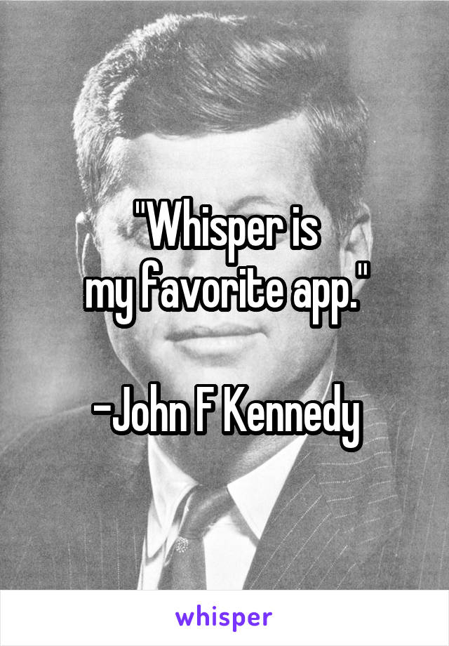 """Whisper is my favorite app.""  -John F Kennedy"