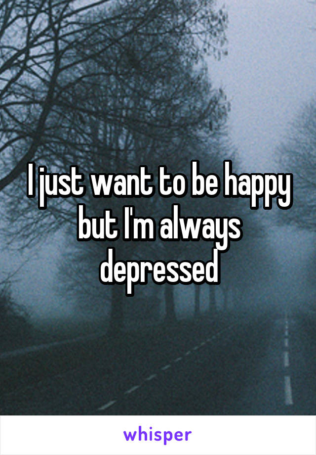 I just want to be happy but I'm always depressed