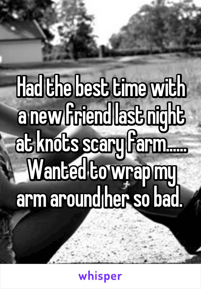 Had the best time with a new friend last night at knots scary farm...... Wanted to wrap my arm around her so bad.