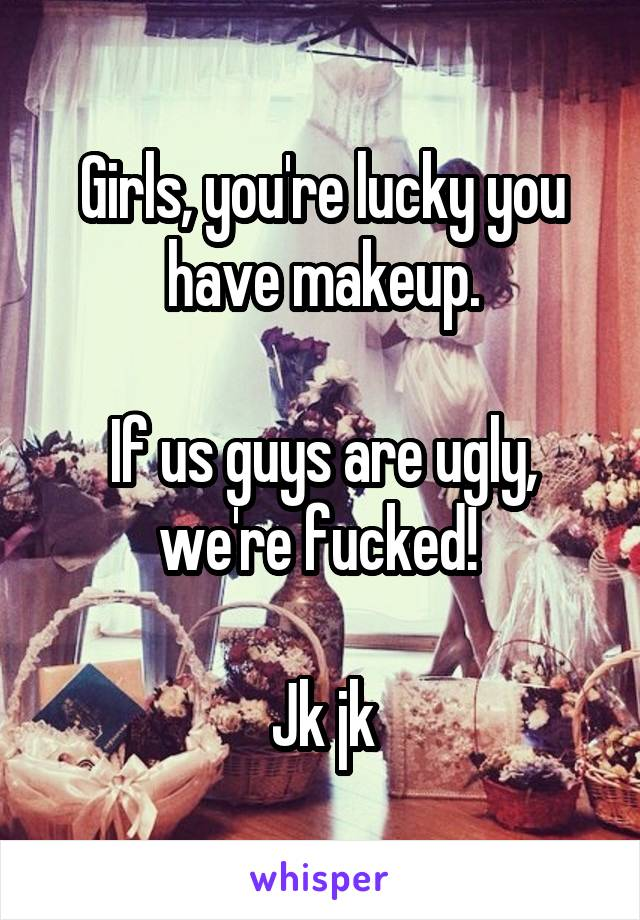 Girls, you're lucky you have makeup.  If us guys are ugly, we're fucked!   Jk jk