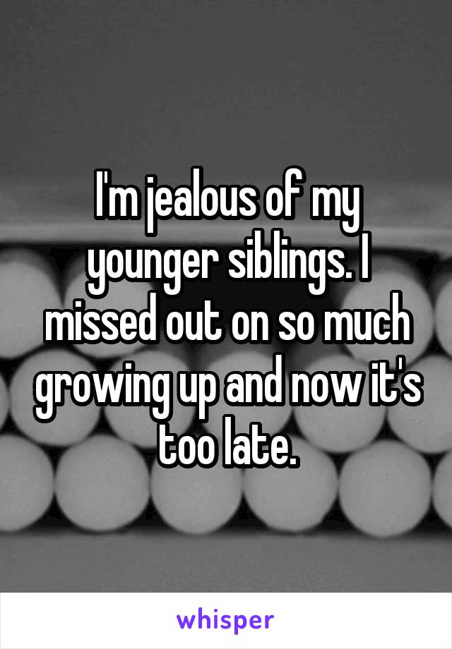 I'm jealous of my younger siblings. I missed out on so much growing up and now it's too late.