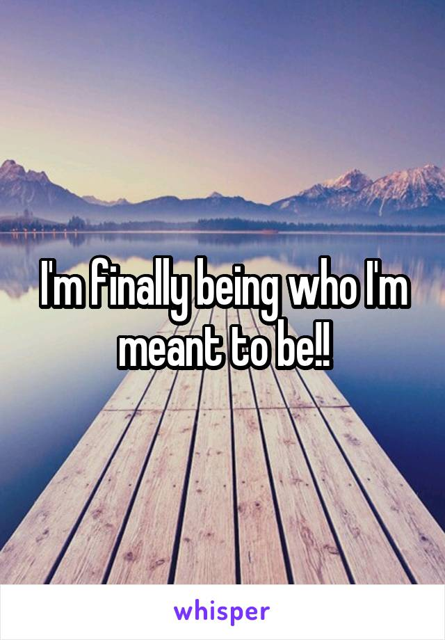 I'm finally being who I'm meant to be!!