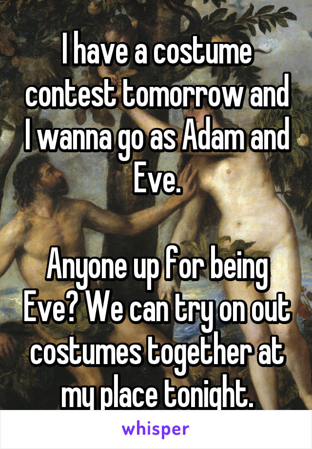 I have a costume contest tomorrow and I wanna go as Adam and Eve.  Anyone up for being Eve? We can try on out costumes together at my place tonight.
