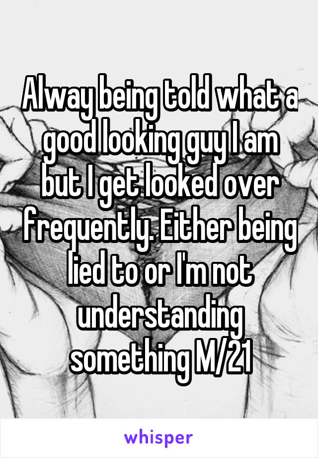 Alway being told what a good looking guy I am but I get looked over frequently. Either being lied to or I'm not understanding something M/21
