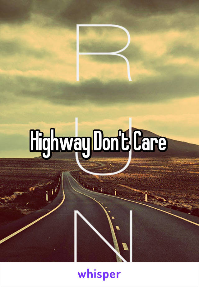 Highway Don't Care