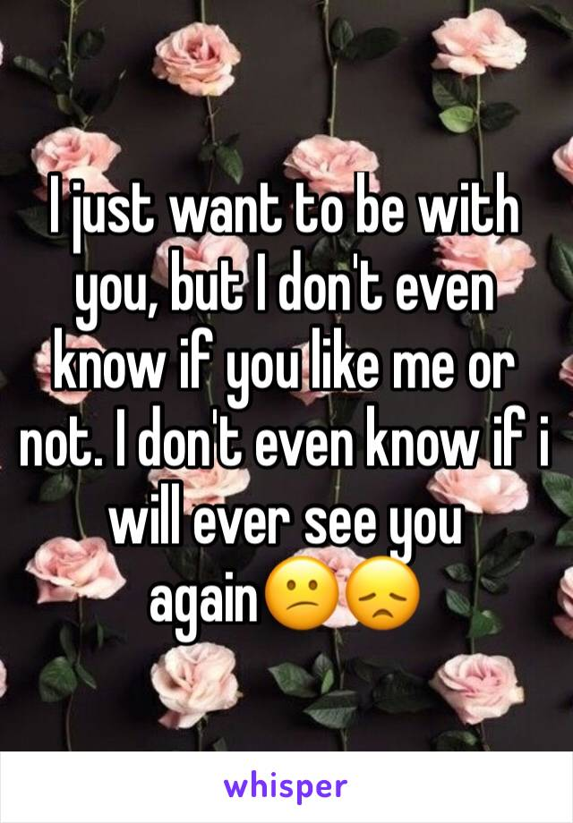 I just want to be with you, but I don't even know if you like me or not. I don't even know if i will ever see you again😕😞