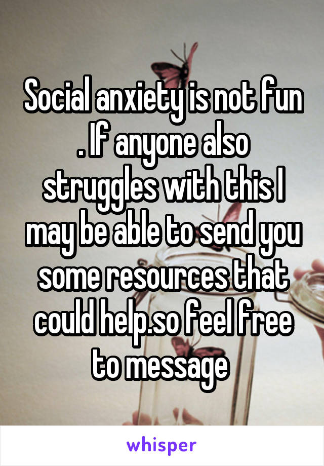 Social anxiety is not fun . If anyone also struggles with this I may be able to send you some resources that could help.so feel free to message