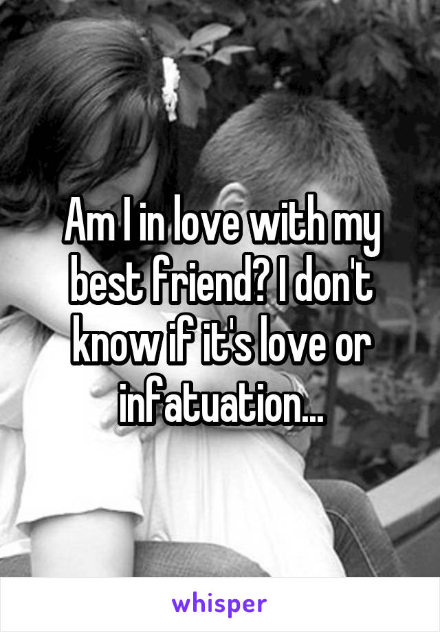 Am I in love with my best friend? I don't know if it's love or infatuation...