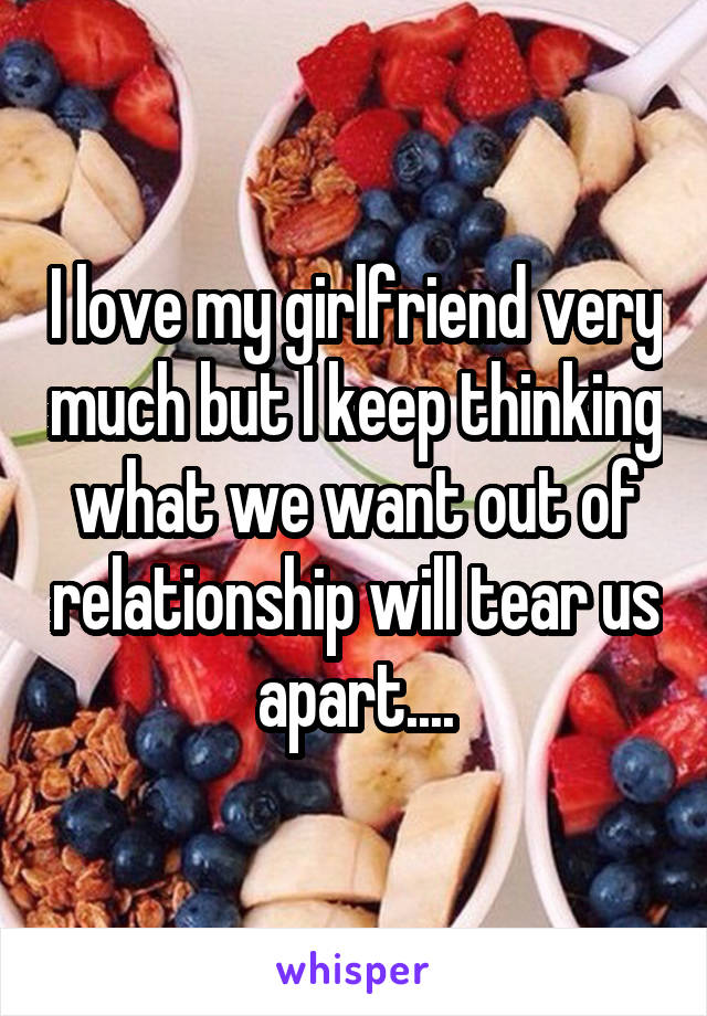 I love my girlfriend very much but I keep thinking what we want out of relationship will tear us apart....