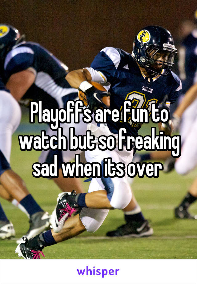 Playoffs are fun to watch but so freaking sad when its over