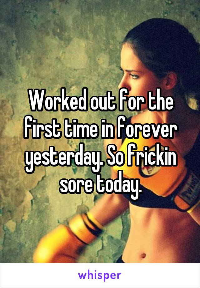 Worked out for the first time in forever yesterday. So frickin sore today.