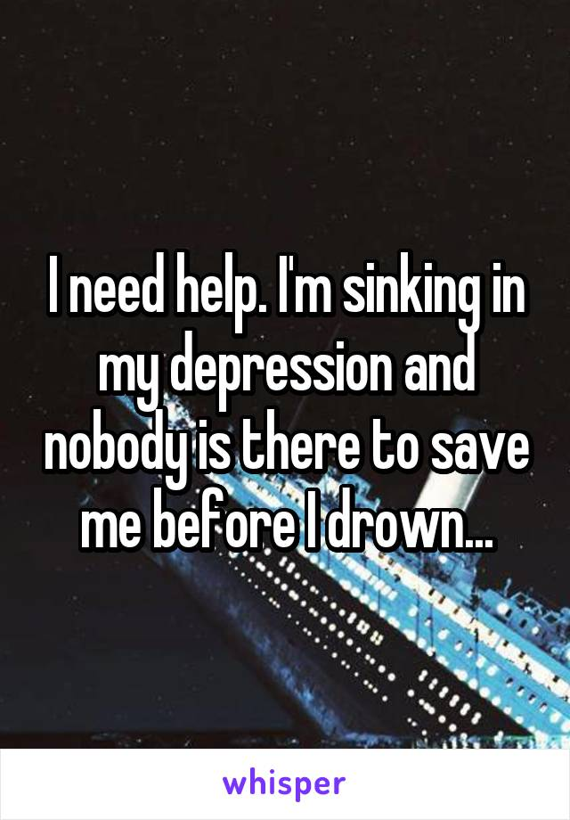 I need help. I'm sinking in my depression and nobody is there to save me before I drown...