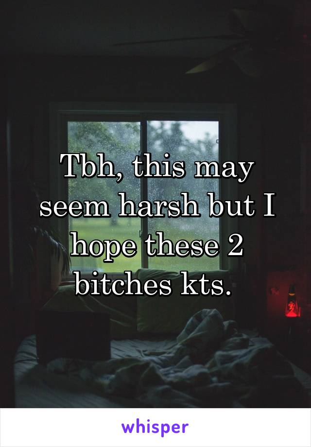 Tbh, this may seem harsh but I hope these 2 bitches kts.