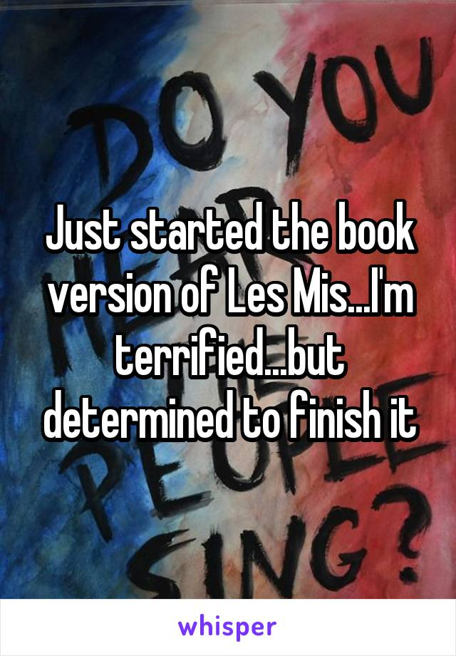 Just started the book version of Les Mis...I'm terrified...but determined to finish it