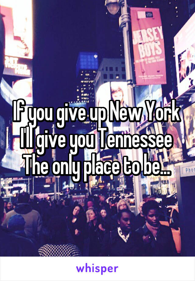If you give up New York  I'll give you Tennessee  The only place to be...