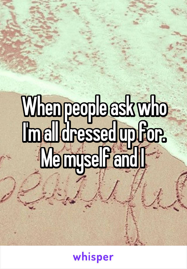 When people ask who I'm all dressed up for. Me myself and I
